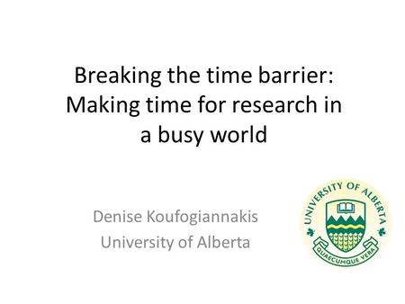 Breaking the time barrier: Making time for research in a busy world Denise Koufogiannakis University of Alberta.