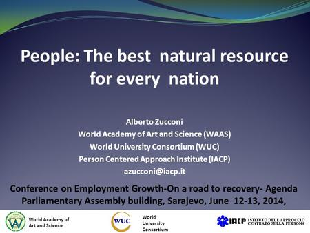 People: The best natural resource for every nation Alberto Zucconi World Academy of Art and Science (WAAS) World University Consortium (WUC) Person Centered.