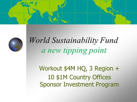 World Sustainability Fund a new tipping point Workout $4M HQ, 3 Region + 10 $1M Country Offices Sponsor Investment Program.