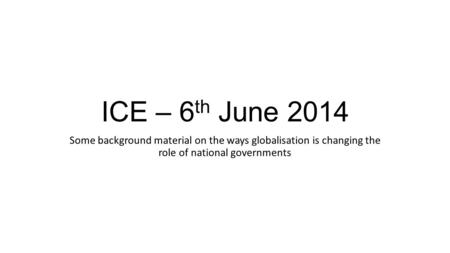ICE – 6 th June 2014 Some background material on the ways globalisation is changing the role of national governments.