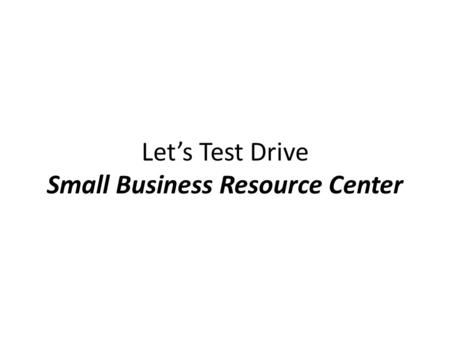 Let's Test Drive Small Business Resource Center. Interest is at an all-time high! According to the Small Business Administration, small business is the.