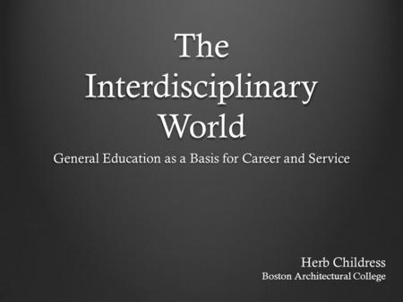 The Interdisciplinary World General Education as a Basis for Career and Service Herb Childress Boston Architectural College.