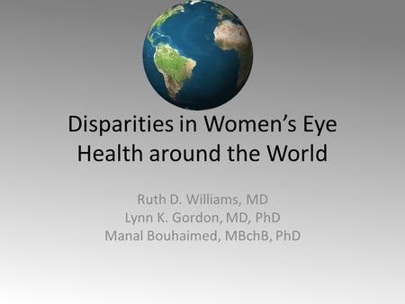 Disparities in Women's Eye Health around the World Ruth D. Williams, MD Lynn K. Gordon, MD, PhD Manal Bouhaimed, MBchB, PhD.