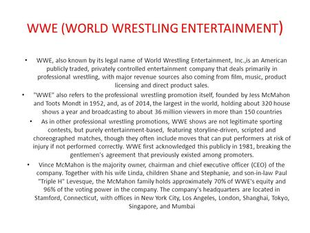 WWE (WORLD WRESTLING ENTERTAINMENT ) WWE, also known by its legal name of World Wrestling Entertainment, Inc.,is an American publicly traded, privately.