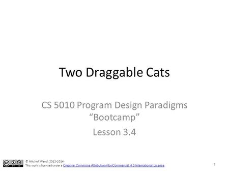 "Two Draggable Cats CS 5010 Program Design Paradigms ""Bootcamp"" Lesson 3.4 TexPoint fonts used in EMF. Read the TexPoint manual before you delete this box.:"
