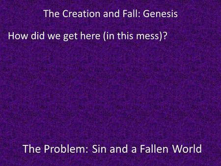 The Problem: Sin and a Fallen World The Creation and Fall: Genesis How did we get here (in this mess)?