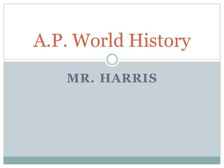 MR. HARRIS A.P. World History. Class Description The purpose of the AP World History course is to develop greater understanding of the evolution of global.