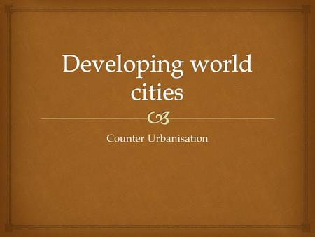 Counter Urbanisation. Name and explain problems faced by developing world cities Name and explain problems faced by developing world cities Explain the.