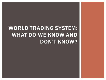 WORLD TRADING SYSTEM: WHAT DO WE KNOW AND DON'T KNOW?