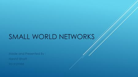 SMALL WORLD NETWORKS Made and Presented By : Harshit Bhatt 901929988.