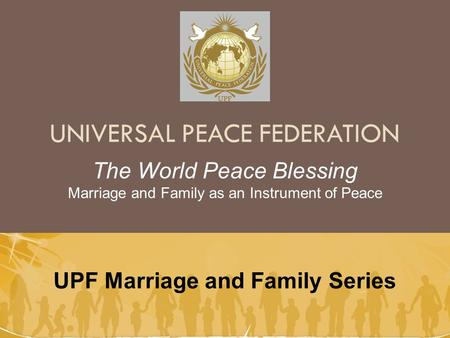 UNIVERSAL PEACE FEDERATION UPF Marriage and Family Series The World Peace Blessing Marriage and Family as an Instrument of Peace.