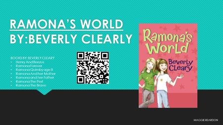 RAMONA'S WORLD BY:BEVERLY CLEARLY MAGGIE REARDON BOOKS BY: BEVERLY CLEARY Henry And Beezus Ramona Forever Ramona Quimby age 8 Ramona And her Mother Ramona.