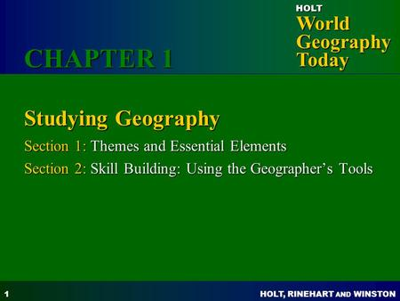 HOLT, RINEHART AND WINSTON World Geography Today HOLT 1 Studying Geography Section 1: Themes and Essential Elements Section 2: Skill Building: Using the.