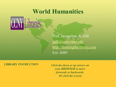 World Humanities LIBRARY INSTRUCTION Prof. Jacqueline A. Gill  Ext. 6089 Click the down or up arrows on.