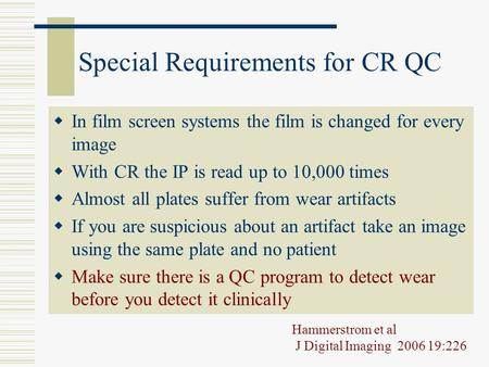 Special Requirements for CR QC  In film screen systems the film is changed for every image  With CR the IP is read up to 10,000 times  Almost all plates.