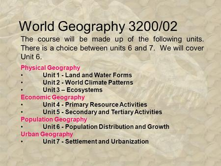 World Geography 3200/02 The course will be made up of the following units. There is a choice between units 6 and 7. We will cover Unit 6. Physical Geography.