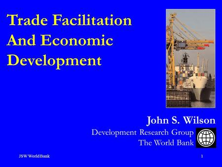 JSW World Bank1 Trade Facilitation And Economic Development Development Research Group The World Bank John S. Wilson.
