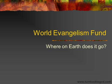 World Evangelism Fund Where on Earth does it go? www.turnbacktogod.com.