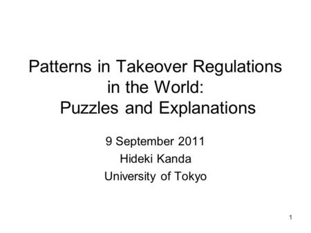 Patterns in Takeover Regulations in the World: Puzzles and Explanations 9 September 2011 Hideki Kanda University of Tokyo 1.