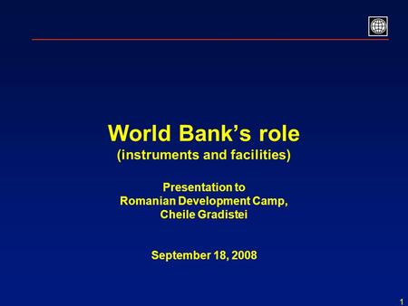 1 World Bank's role (instruments and facilities) Presentation to Romanian Development Camp, Cheile Gradistei September 18, 2008.