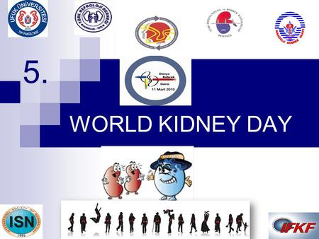 WORLD KIDNEY DAY 5. Prof. Joel Kopple, M.D. put forward the idea of World Kidney Day in 2003.  IFKF (International Federation of Kidney Foundations)