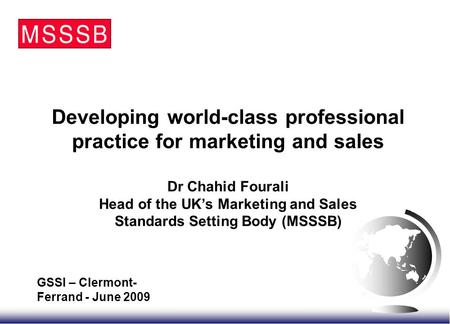 Developing world-class professional practice for marketing and sales Dr Chahid Fourali Head of the UK's Marketing and Sales Standards Setting Body (MSSSB)