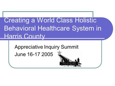 Creating a World Class Holistic Behavioral Healthcare System in Harris County Appreciative Inquiry Summit June 16-17 2005.
