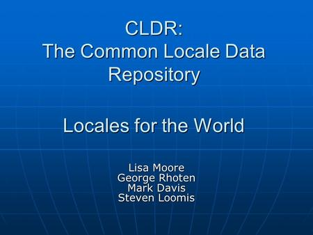CLDR: The Common Locale Data Repository Locales for the World Lisa Moore George Rhoten Mark Davis Steven Loomis.