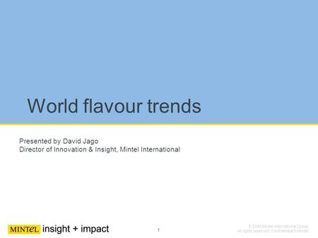 1 © 2009 Mintel International Group. All rights reserved. Confidential to Mintel. World flavour trends Presented by David Jago Director of Innovation &