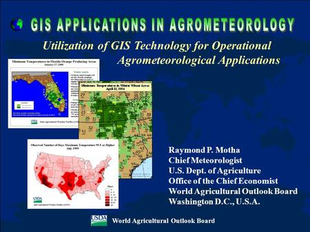 World Agricultural Outlook Board Utilization of GIS Technology for Operational Agrometeorological Applications Raymond P. Motha Chief Meteorologist U.S.