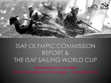 ISAF OLYMPIC COMMISSION REPORT & THE ISAF SAILING WORLD CUP ] Presented by Kate Allen Event Development Manager - Sail Melbourne.