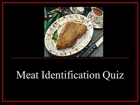 Meat Identification Quiz. There are 73 cuts to be identified. In your answers, include Species, Primal Cut, Retail Cut, Type of Cut, and Cookery Method.