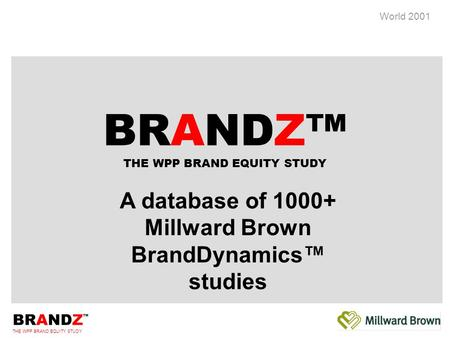 BRANDZ ™ THE WPP BRAND EQUITY STUDY World 2001 A database of 1000+ Millward Brown BrandDynamics™ studies BRANDZ™ THE WPP BRAND EQUITY STUDY.