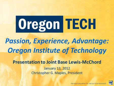 Hands-on education for real-world achievement. Passion, Experience, Advantage: Oregon Institute of Technology Presentation to Joint Base Lewis-McChord.