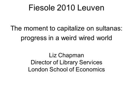 Fiesole 2010 Leuven Fiesole 2010 Leuven Liz Chapman Director of Library Services London School of Economics The moment to capitalize on sultanas: progress.