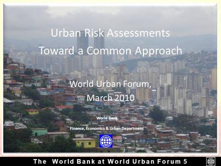 The World Bank at World Urban Forum 5 Urban Risk Assessments Toward a Common Approach World Urban Forum, March 2010 World Bank Finance, Economics & Urban.