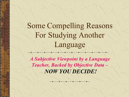 Some Compelling Reasons For Studying Another Language A Subjective Viewpoint by a Language Teacher, Backed by Objective Data – NOW YOU DECIDE!