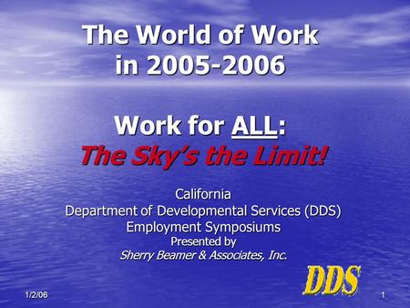 11/2/06 The World of Work in 2005-2006 Work for ALL: The Sky's the Limit! California Department of Developmental Services (DDS) Employment Symposiums Presented.