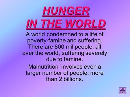 HUNGER IN THE WORLD A world condemned to a life of poverty-famine and suffering. There are 800 mil people, all over the world, suffering severely due to.
