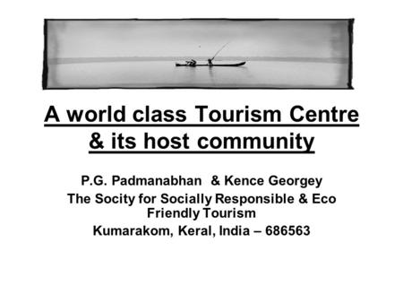 A world class Tourism Centre & its host community P.G. Padmanabhan & Kence Georgey The Socity for Socially Responsible & Eco Friendly Tourism Kumarakom,