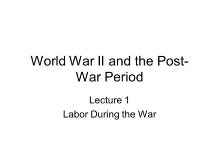 World War II and the Post- War Period Lecture 1 Labor During the War.