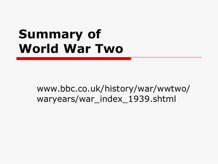 Summary of World War Two www.bbc.co.uk/history/war/wwtwo/ waryears/war_index_1939.shtml.