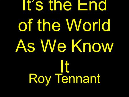 It's the End of the World As We Know It Roy Tennant.
