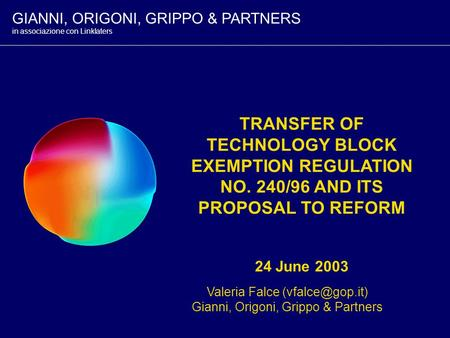 TRANSFER OF TECHNOLOGY BLOCK EXEMPTION REGULATION NO. 240/96 AND ITS PROPOSAL TO REFORM 24 June 2003 Valeria Falce Gianni, Origoni, Grippo.