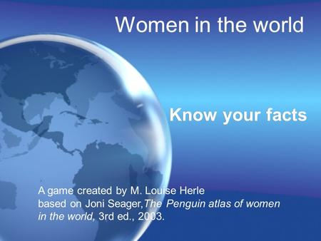 Women in the world Know your facts A game created by M. Louise Herle based on Joni Seager,The Penguin atlas of women in the world, 3rd ed., 2003.