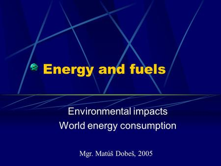 Energy and fuels Environmental impacts World energy consumption Mgr. Matúš Dobeš, 2005.