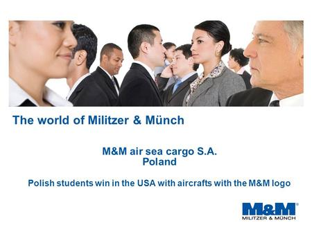 The world of Militzer & Münch M&M air sea cargo S.A. Poland Polish students win in the USA with aircrafts with the M&M logo.