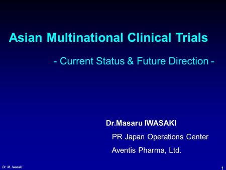Dr. M. Iwasaki 1 Asian Multinational Clinical Trials - Current Status & Future Direction - Dr.Masaru IWASAKI PR Japan Operations Center Aventis Pharma,