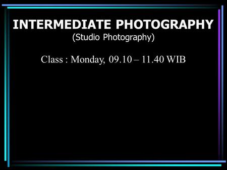 INTERMEDIATE PHOTOGRAPHY (Studio Photography) Class : Monday, 09.10 – 11.40 WIB.