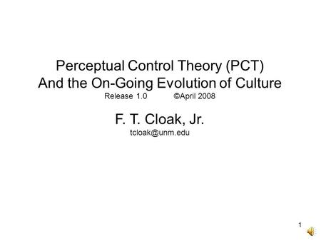 1 Perceptual Control Theory (PCT) And the On-Going Evolution of Culture Release 1.0 ©April 2008 F. T. Cloak, Jr.
